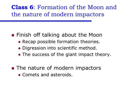 Class 6 : Formation of the Moon and the nature of modern impactors Finish off talking about the Moon Recap possible formation theories. Digression into.