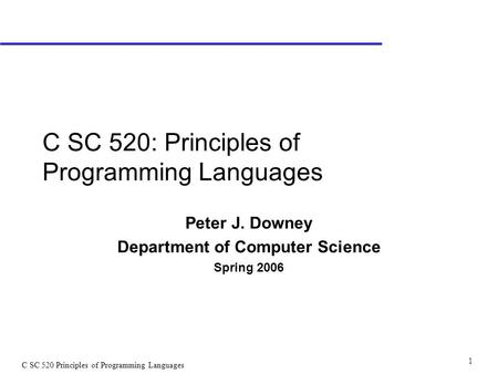 C SC 520 Principles of Programming Languages 1 C SC 520: Principles of Programming Languages Peter J. Downey Department of Computer Science Spring 2006.