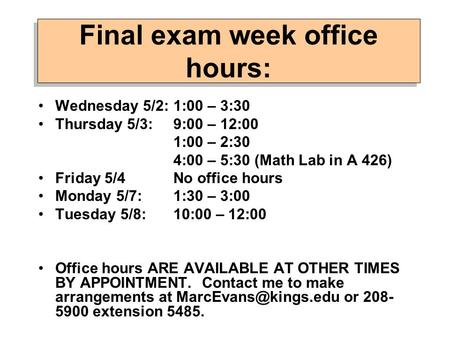 Final exam week office hours: Wednesday 5/2: 1:00 – 3:30 Thursday 5/3: 9:00 – 12:00 1:00 – 2:30 4:00 – 5:30 (Math Lab in A 426) Friday 5/4No office hours.