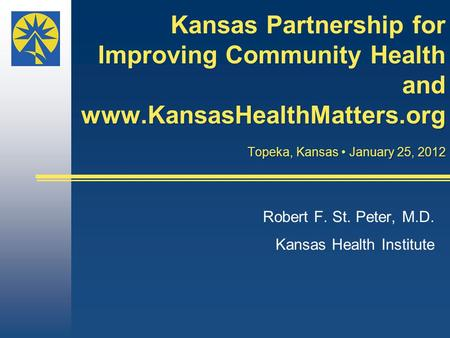 Kansas Partnership for Improving Community Health and www.KansasHealthMatters.org Topeka, Kansas January 25, 2012 Robert F. St. Peter, M.D. Kansas Health.