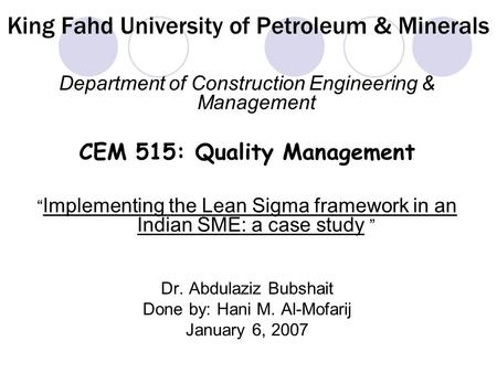 "King Fahd University of Petroleum & Minerals Department of Construction Engineering & Management CEM 515: Quality Management "" Implementing the Lean Sigma."