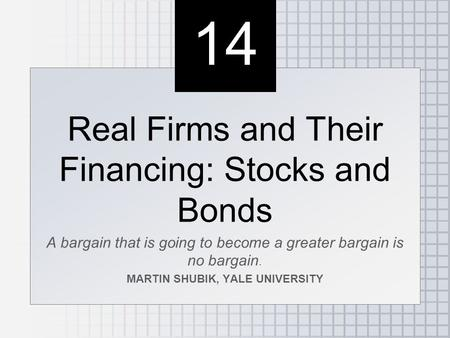 14 Real Firms and Their Financing: Stocks and Bonds A bargain that is going to become a greater bargain is no bargain. MARTIN SHUBIK, YALE UNIVERSITY Real.