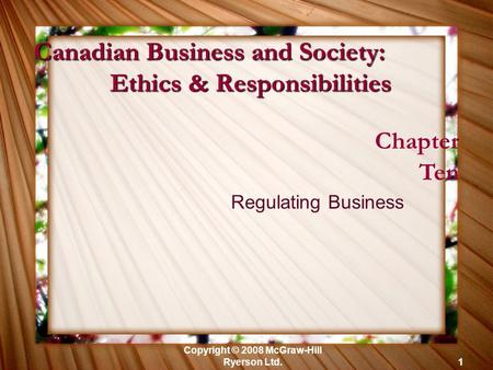 Copyright © 2008 McGraw-Hill Ryerson Ltd.1 Chapter Ten Regulating Business Canadian Business and Society: Ethics & Responsibilities.