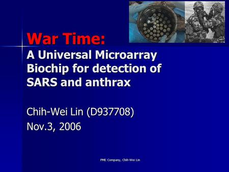 PME Company, Chih-Wei Lin War Time: A Universal Microarray Biochip for detection of SARS and anthrax Chih-Wei Lin (D937708) Nov.3, 2006.