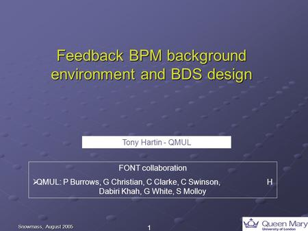 1 Snowmass, August 2005 Feedback BPM background environment and BDS design FONT collaboration  QMUL: P Burrows, G Christian, C Clarke, C Swinson, H Dabiri.