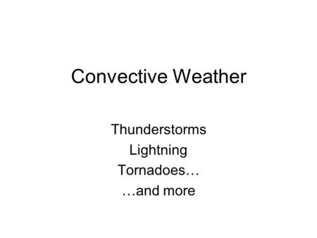 Convective Weather Thunderstorms Lightning Tornadoes… …and more.