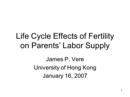 1 Life Cycle Effects of Fertility on Parents' Labor Supply James P. Vere University of Hong Kong January 16, 2007.