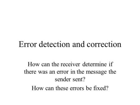 Error detection and correction How can the receiver determine if there was an error in the message the sender sent? How can these errors be fixed?