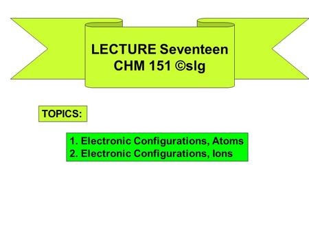 LECTURE Seventeen CHM 151 ©slg TOPICS: 1. Electronic Configurations, Atoms 2. Electronic Configurations, Ions.