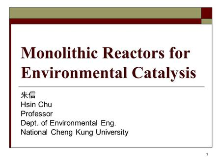 1 Monolithic Reactors for Environmental Catalysis 朱信 Hsin Chu Professor Dept. of Environmental Eng. National Cheng Kung University.