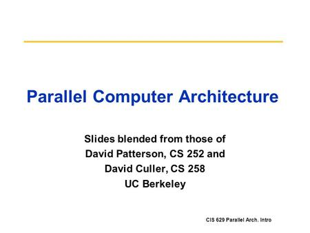 CIS 629 Parallel Arch. Intro Parallel Computer Architecture Slides blended from those of David Patterson, CS 252 and David Culler, CS 258 UC Berkeley.