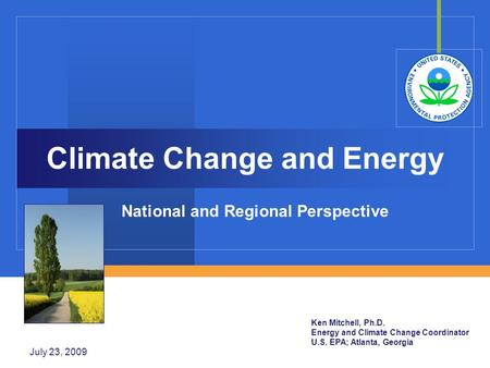 July 23, 2009 Climate Change and Energy National and Regional Perspective Ken Mitchell, Ph.D. Energy and Climate Change Coordinator U.S. EPA; Atlanta,