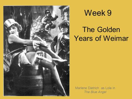 Week 9 The Golden Years of Weimar Marlene Dietrich as Lola in The Blue Angel.