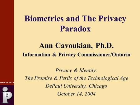 Www.ipc.on.ca Biometrics and The Privacy Paradox Ann Cavoukian, Ph.D. Information & Privacy Commissioner/Ontario Privacy & Identity: The Promise & Perils.