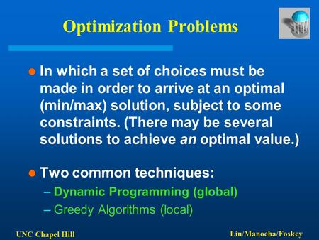 UNC Chapel Hill Lin/Manocha/Foskey Optimization Problems In which a set of choices must be made in order to arrive at an optimal (min/max) solution, subject.