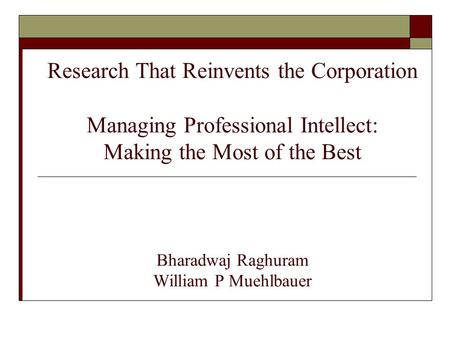 Research That Reinvents the Corporation Managing Professional Intellect: Making the Most of the Best Bharadwaj Raghuram William P Muehlbauer.