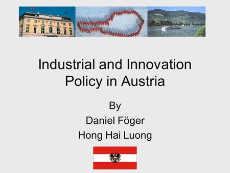 Industrial and Innovation Policy in Austria By Daniel Föger Hong Hai Luong.