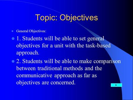 Topic: Objectives General Objectives: 1. Students will be able to set general objectives for a unit with the task-based approach. 2. Students will be able.