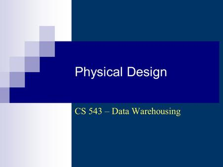 Physical Design CS 543 – Data Warehousing. CS 543 - Data Warehousing (Sp 2007-2008) - Asim LUMS2 Physical Design Steps 1. Develop standards 2.