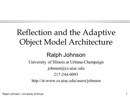 Ralph Johnson - University of Illinois1 Reflection and the Adaptive Object Model Architecture Ralph Johnson University of Illinois at Urbana-Champaign.