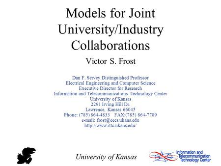 University of Kansas Models for Joint University/Industry Collaborations Victor S. Frost Dan F. Servey Distinguished Professor Electrical Engineering and.