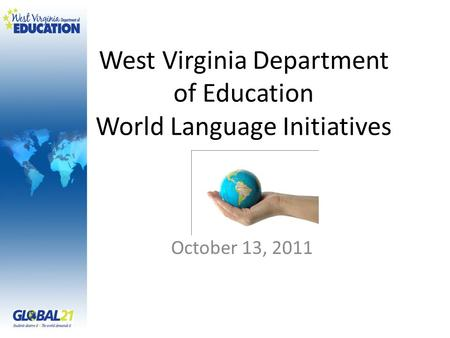 West Virginia Department of Education World Language Initiatives October 13, 2011.