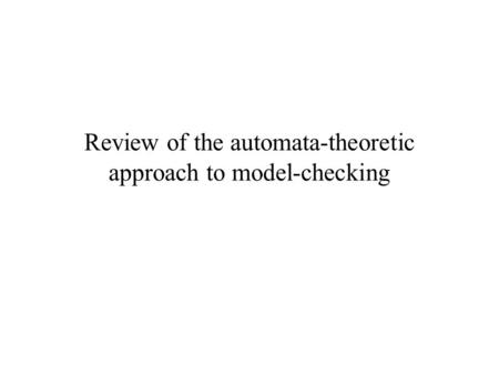 Review of the automata-theoretic approach to model-checking.