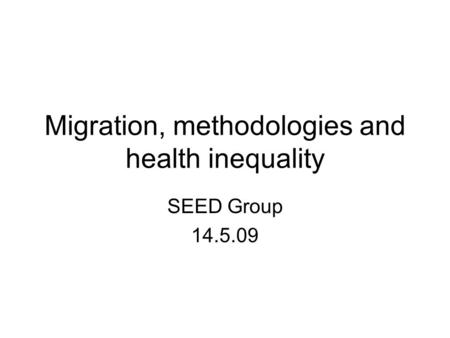 Migration, methodologies and health inequality SEED Group 14.5.09.
