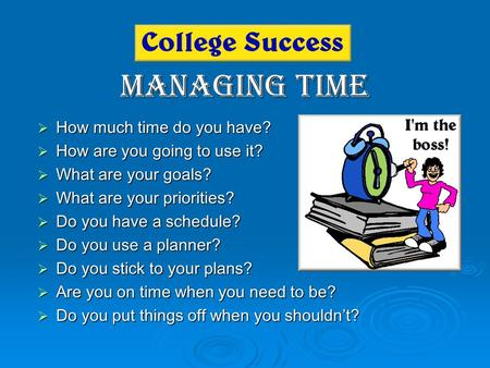 Managing Time  How much time do you have?  How are you going to use it?  What are your goals?  What are your priorities?  Do you have a schedule?
