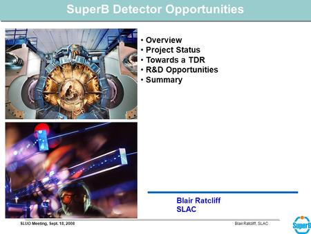 Blair Ratcliff, SLACSLUO Meeting, Sept. 18, 2008 Blair Ratcliff SLAC SuperB Detector Opportunities Overview Project Status Towards a TDR R&D Opportunities.