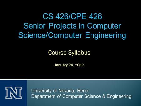 Course Syllabus January 24, 2012 CS 426/CPE 426 Senior Projects in Computer Science/Computer Engineering University of Nevada, Reno Department of Computer.