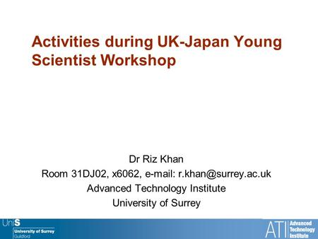 Activities during UK-Japan Young Scientist Workshop Dr Riz Khan Room 31DJ02, x6062,   Advanced Technology Institute University.