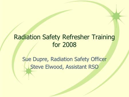 Radiation Safety Refresher Training for 2008 Sue Dupre, Radiation Safety Officer Steve Elwood, Assistant RSO.