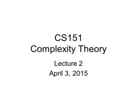 CS151 Complexity Theory Lecture 2 April 3, 2015. 2 Time and Space A motivating question: –Boolean formula with n nodes –evaluate using O(log n) space?