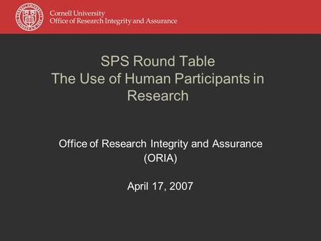 SPS Round Table The Use of Human Participants in Research Office of Research Integrity and Assurance (ORIA) April 17, 2007.
