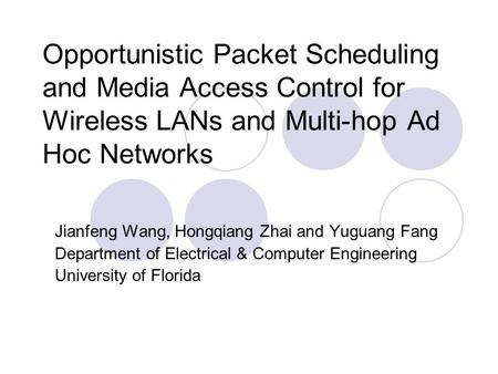 Opportunistic Packet Scheduling and Media Access Control for Wireless LANs and Multi-hop Ad Hoc Networks Jianfeng Wang, Hongqiang Zhai and Yuguang Fang.