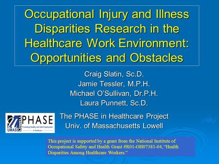Occupational Injury and Illness Disparities Research in the Healthcare Work Environment: Opportunities and Obstacles Craig Slatin, Sc.D. Jamie Tessler,