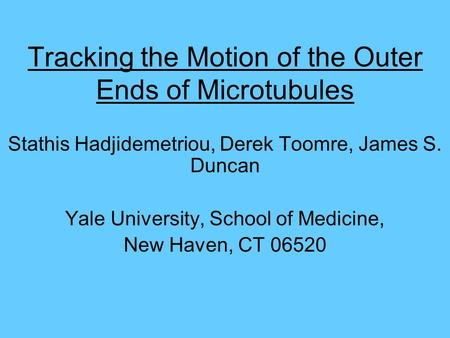 Tracking the Motion of the Outer Ends of Microtubules Stathis Hadjidemetriou, Derek Toomre, James S. Duncan Yale University, School of Medicine, New Haven,