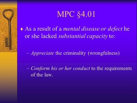 MPC §4.01  As a result of a mental disease or defect he or she lacked substantial capacity to: –Appreciate the criminality (wrongfulness) –Conform his.