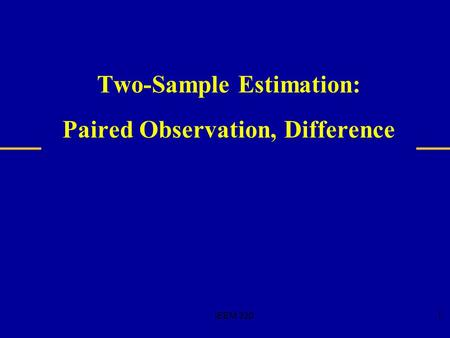 IEEM 3201 Two-Sample Estimation: Paired Observation, Difference.