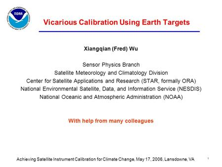 Achieving Satellite Instrument Calibration for Climate Change, May 17, 2006, Lansdowne, VA 1 Vicarious Calibration Using Earth Targets Xiangqian (Fred)
