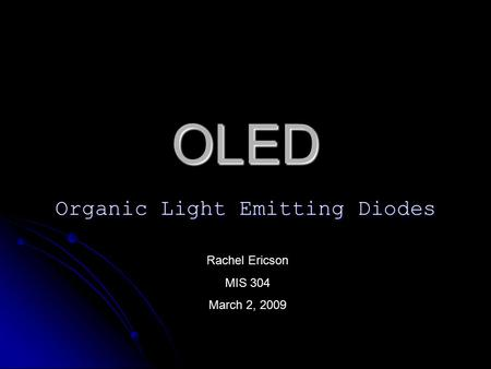 OLED Organic Light Emitting Diodes Rachel Ericson MIS 304 March 2, 2009.