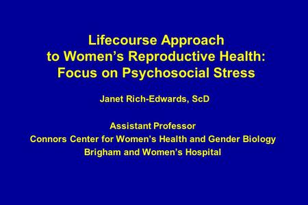 Lifecourse Approach to Women's Reproductive Health: Focus on Psychosocial Stress Janet Rich-Edwards, ScD Assistant Professor Connors Center for Women's.