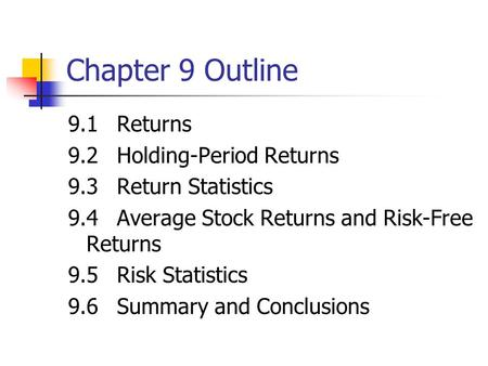 Chapter 9 Outline 9.1Returns 9.2Holding-Period Returns 9.3Return Statistics 9.4Average Stock Returns and Risk-Free Returns 9.5Risk Statistics 9.6Summary.