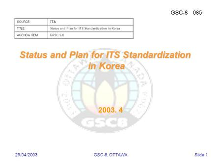 GSC-8085 SOURCE:TTA TITLE:Status and Plan for ITS Standardization in Korea AGENDA ITEM:GRSC 6.8 29/04/2003GSC-8, OTTAWASlide 1 Status and Plan for ITS.