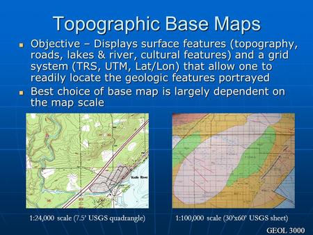 Topographic Base Maps Objective – Displays surface features (topography, roads, lakes & river, cultural features) and a grid system (TRS, UTM, Lat/Lon)