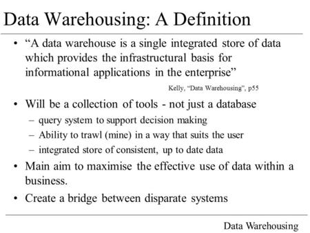 "Data Warehousing Data Warehousing: A Definition ""A data warehouse is a single integrated store of data which provides the infrastructural basis for informational."