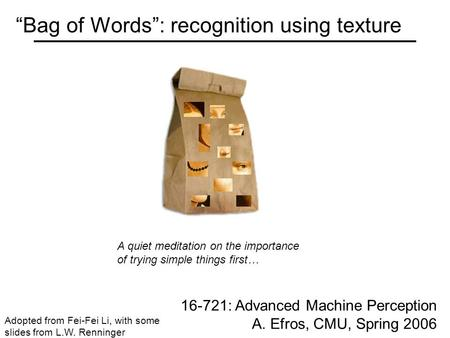 """Bag of Words"": recognition using texture 16-721: Advanced Machine Perception A. Efros, CMU, Spring 2006 Adopted from Fei-Fei Li, with some slides from."