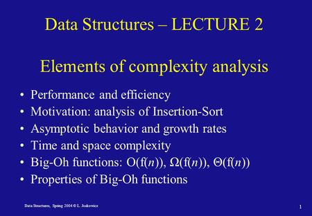 Data Structures, Spring 2004 © L. Joskowicz 1 Data Structures – LECTURE 2 Elements of complexity analysis Performance and efficiency Motivation: analysis.