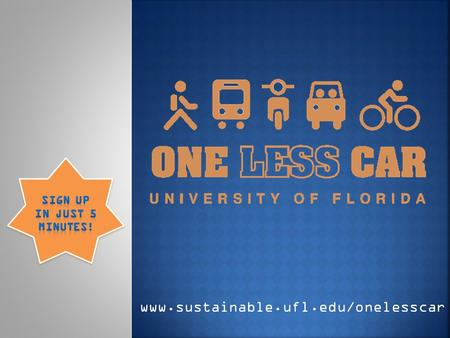 Www.sustainable.ufl.edu/onelesscar. UF faculty, staff, and students will pledge to commute by an alternative to single-occupancy vehicle travel on One.